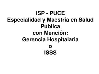 ISP - PUCE Especialidad y Maestr a en Salud P blica con Menci n: Gerencia Hospitalaria  o ISSS