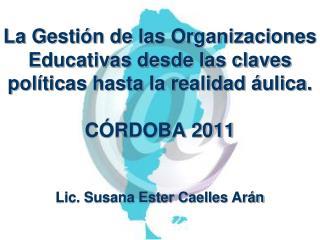 La Gesti n de las Organizaciones Educativas desde las claves pol ticas hasta la realidad  ulica.   C RDOBA 2011   Lic. S