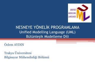 NESNEYE Y NELIK PROGRAMLAMA  Unified Modelling Language UML B t nlesik Modelleme Dili