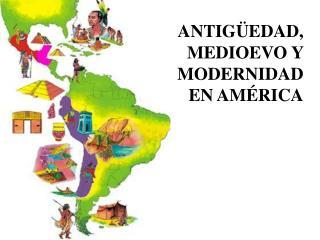 ANTIG EDAD,   MEDIOEVO Y   MODERNIDAD  EN AM RICA
