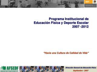 Programa Institucional de Educaci n F sica y Deporte Escolar 2007 -2012        Hacia una Cultura de Calidad de Vida