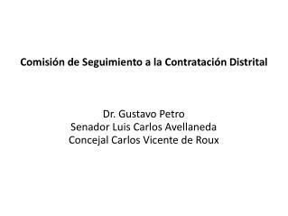 Comisi n de Seguimiento a la Contrataci n Distrital    Dr. Gustavo Petro Senador Luis Carlos Avellaneda Concejal Carlos