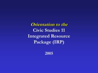 Orientation to the Civic Studies 11  Integrated Resource Package IRP   2005