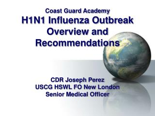 Coast Guard Academy H1N1 Influenza Outbreak Overview and Recommendations       CDR Joseph Perez USCG HSWL FO New London