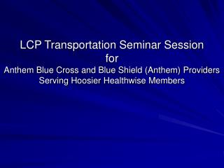LCP Transportation Seminar Session  for  Anthem Blue Cross and Blue Shield Anthem Providers Serving Hoosier Healthwise M