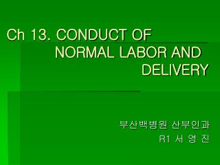 Ch 13. CONDUCT OF           NORMAL LABOR AND                             DELIVERY