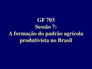 GF 703 Sess o 7: A forma  o do padr o agr cola produtivista no Brasil