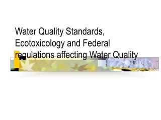 Water Quality Standards, Ecotoxicology and Federal regulations affecting Water Quality