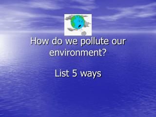 How do we pollute our environment