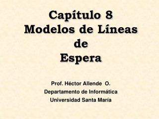 Cap tulo 8  Modelos de L neas de  Espera   Prof. H ctor Allende  O. Departamento de Inform tica Universidad Santa Mar a