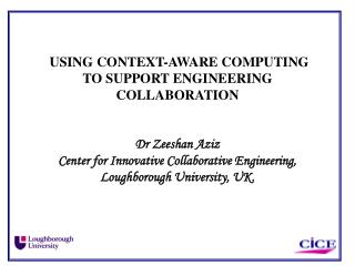 USING CONTEXT-AWARE COMPUTING TO SUPPORT ENGINEERING COLLABORATION   Dr Zeeshan Aziz Center for Innovative Collaborative