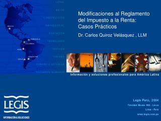 Modificaciones al Reglamento del Impuesto a la Renta:          Casos Pr cticos Dr. Carlos Quiroz Vel squez , LLM