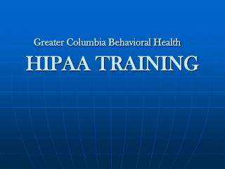 Greater Columbia Behavioral Health  HIPAA TRAINING