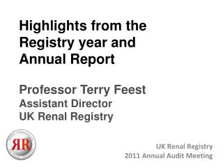 Highlights from the Registry year and  Annual Report  Professor Terry Feest Assistant Director UK Renal Registry