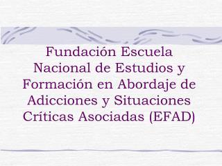 Fundaci n Escuela Nacional de Estudios y Formaci n en Abordaje de Adicciones y Situaciones Cr ticas Asociadas EFAD