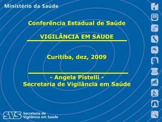 Confer ncia Estadual de Sa de  VIGIL NCIA EM SAUDE   Curitiba, dez, 2009   - Angela Pistelli - Secretaria de Vigil ncia