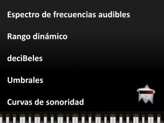 Espectro de frecuencias audibles  Rango din mico  deciBeles  Umbrales  Curvas de sonoridad