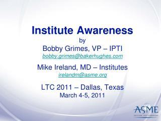 Institute Awareness by Bobby Grimes, VP   IPTI  bobby.grimesbakerhughes  Mike Ireland, MD   Institutes  irelandmasme  LT