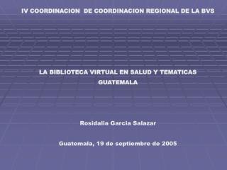 IV COORDINACION  DE COORDINACION REGIONAL DE LA BVS      LA BIBLIOTECA VIRTUAL EN SALUD Y TEMATICAS GUATEMALA    Rosidal