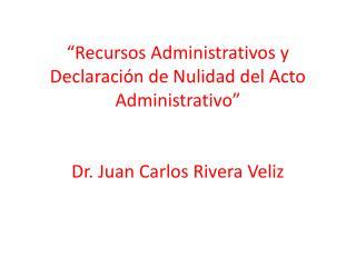 Recursos Administrativos y Declaraci n de Nulidad del Acto Administrativo    Dr. Juan Carlos Rivera Veliz