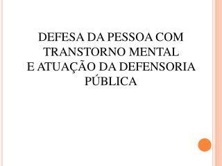 DEFESA DA PESSOA COM TRANSTORNO MENTAL  E ATUA  O DA DEFENSORIA P BLICA
