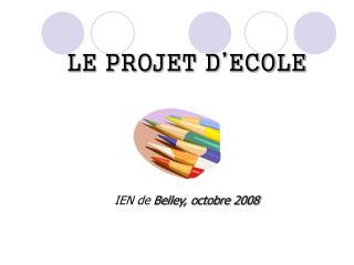 LE PROJET D ECOLE      IEN de Belley, octobre 2008