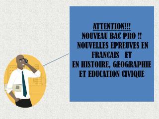 ATTENTION NOUVEAU BAC PRO   NOUVELLES EPREUVES EN FRANCAIS   ET  EN HISTOIRE, GEOGRAPHIE ET EDUCATION CIVIQUE