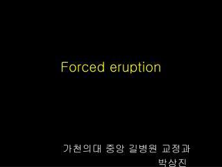 Forced eruption