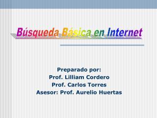 Preparado por: Prof. Lilliam Cordero Prof. Carlos Torres Asesor: Prof. Aurelio Huertas