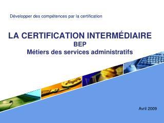 LA CERTIFICATION INTERM DIAIRE BEP  M tiers des services administratifs