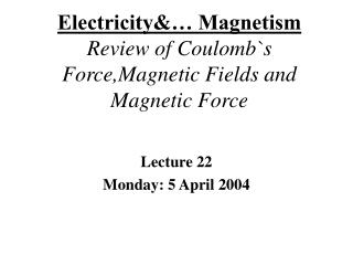 Electricity  Magnetism Review of Coulombs Force,Magnetic Fields and Magnetic Force
