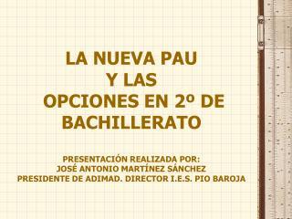 LA NUEVA PAU Y LAS  OPCIONES EN 2  DE BACHILLERATO  PRESENTACI N REALIZADA POR: JOS  ANTONIO MART NEZ S NCHEZ PRESIDENTE