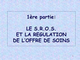 1 re partie:  LE S.R.O.S.  ET LA REGULATION  DE L OFFRE DE SOINS