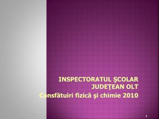 INSPECTORATUL SCOLAR JUDETEAN OLT Consfatuiri fizica si chimie 2010
