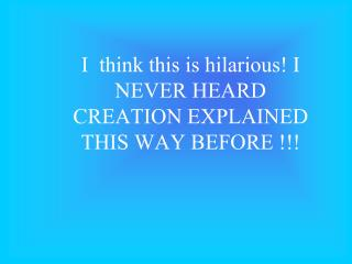 I  think this is hilarious I NEVER HEARD CREATION EXPLAINED THIS WAY BEFORE