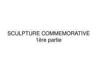 SCULPTURE COMMEMORATIVE 1 re partie