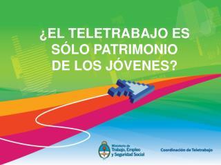 EL TELETRABAJO ES S LO PATRIMONIO  DE LOS J VENES