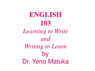 ENGLISH  103 Learning to Write  and  Writing to Learn by Dr. Yeno Matuka