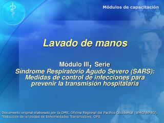 Lavado de manos  M dulo III, Serie S ndrome Respiratorio Agudo Severo SARS: Medidas de control de infecciones para  prev