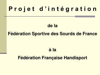 P r o j e t   d   i n t   g r a t i o n   de la F d ration Sportive des Sourds de France    la F d ration Fran aise Hand