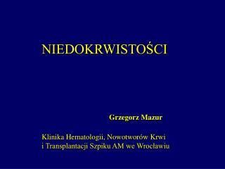 NIEDOKRWISTOSCI       Grzegorz Mazur    Klinika Hematologii, Nowotwor w Krwi  i Transplantacji Szpiku AM we Wroclawiu