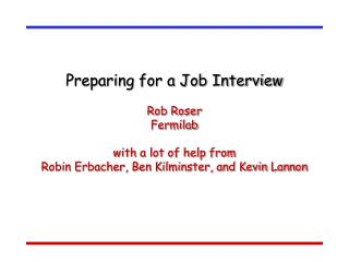 Preparing for a Job Interview  Rob Roser Fermilab  with a lot of help from Robin Erbacher, Ben Kilminster, and Kevin Lan