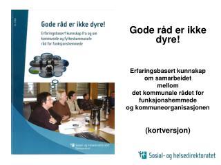 Gode r d er ikke dyre    Erfaringsbasert kunnskap  om samarbeidet   mellom  det kommunale r det for  funksjonshemmede og