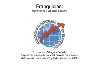 Franquicias:  Reflexiones y aspectos Legales              Dr. Leonidas Villagr n Cepeda Exposici n preparada para el I F