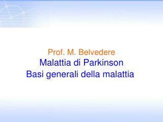 Prof. M. Belvedere Malattia di Parkinson Basi generali della malattia