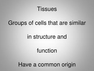 Tissues  Groups of cells that are similar   in structure and   function  Have a common origin