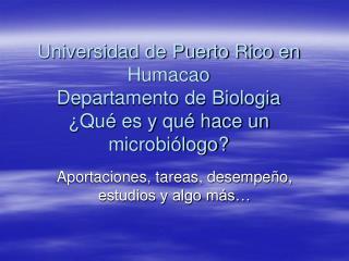 Universidad de Puerto Rico en Humacao Departamento de Biologia  Qu  es y qu  hace un microbi logo