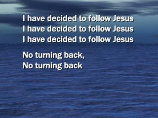 I have decided to follow Jesus       I have decided to follow Jesus     I have decided to follow Jesus No turning back,