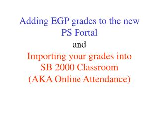 Adding EGP grades to the new PS Portal  and  Importing your grades into  SB 2000 Classroom  AKA Online Attendance