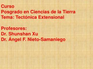 Curso Posgrado en Ciencias de la Tierra Tema: Tect nica Extensional  Profesores:  Dr. Shunshan Xu Dr.  ngel F. Nieto-Sam